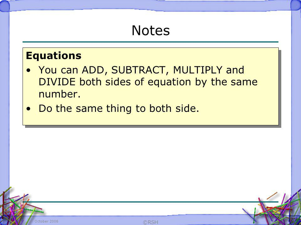 Notes Equations. You can ADD, SUBTRACT, MULTIPLY and DIVIDE both sides of equation by the same number.