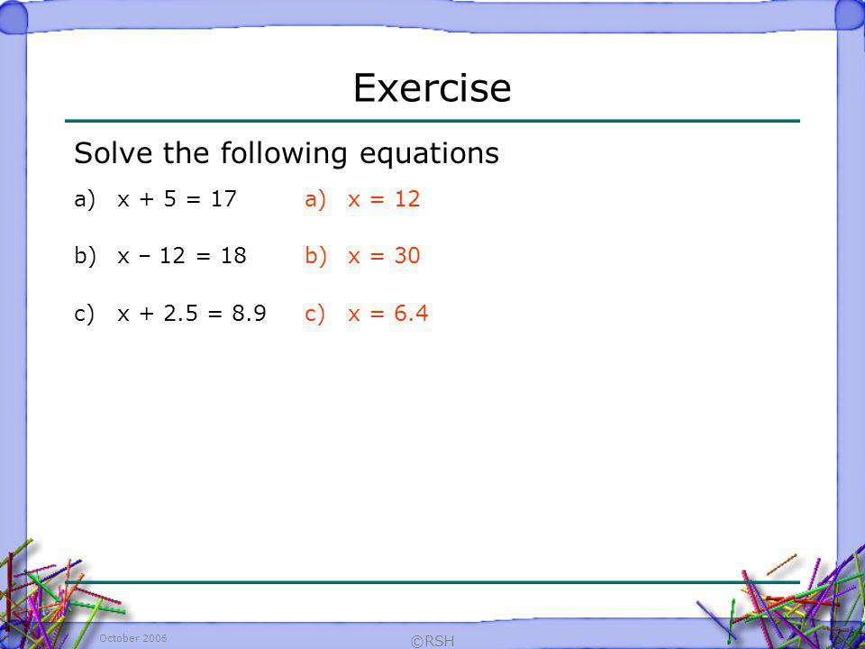 Exercise Solve the following equations x + 5 = 17 x – 12 = 18