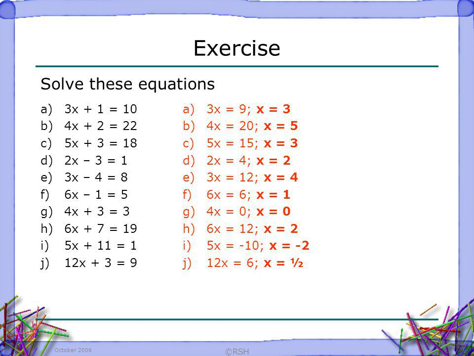 Exercise Solve these equations 3x + 1 = 10 4x + 2 = 22 5x + 3 = 18