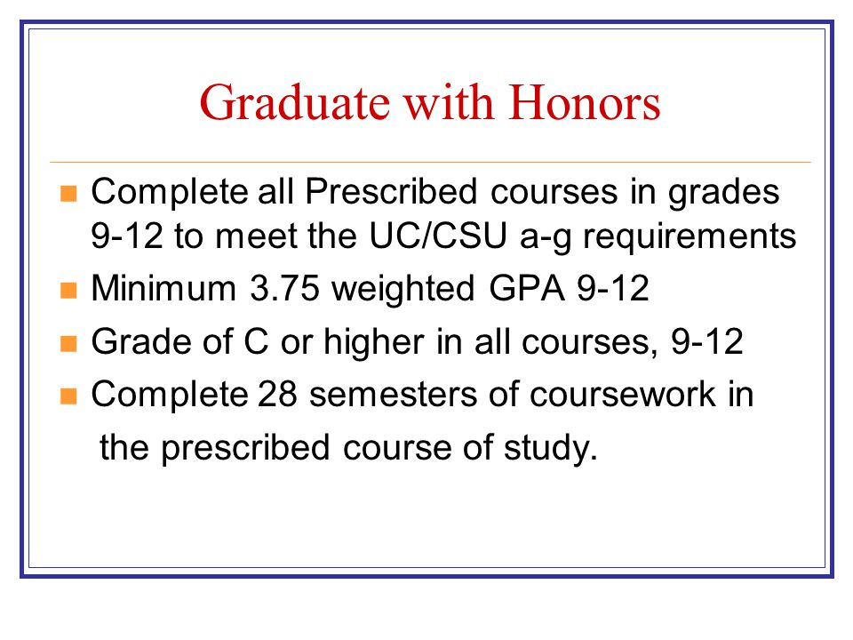 Graduate with Honors Complete all Prescribed courses in grades 9-12 to meet the UC/CSU a-g requirements.