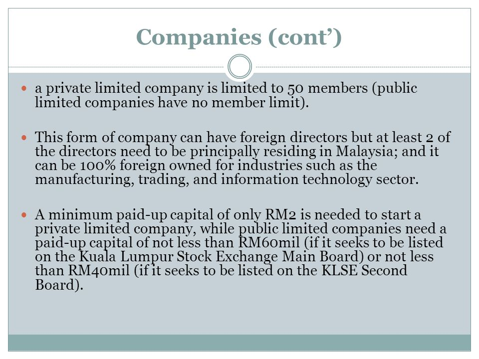 Companies (cont') a private limited company is limited to 50 members (public limited companies have no member limit).