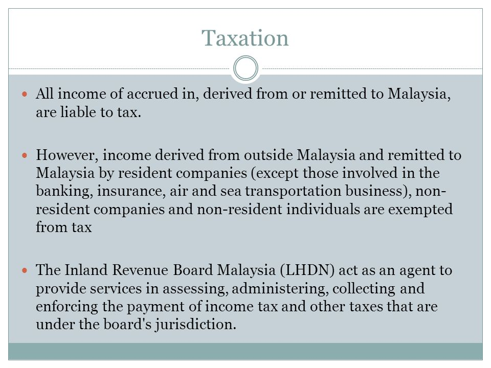 Taxation All income of accrued in, derived from or remitted to Malaysia, are liable to tax.