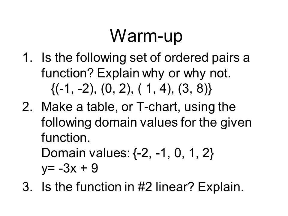 Warm-up Is the following set of ordered pairs a function Explain why or why not. {(-1, -2), (0, 2), ( 1, 4), (3, 8)}