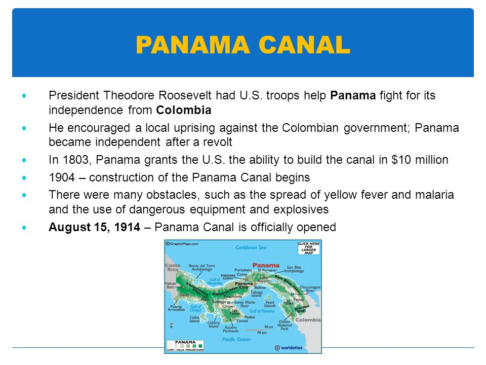 PANAMA CANAL President Theodore Roosevelt had U.S. troops help Panama fight for its independence from Colombia.