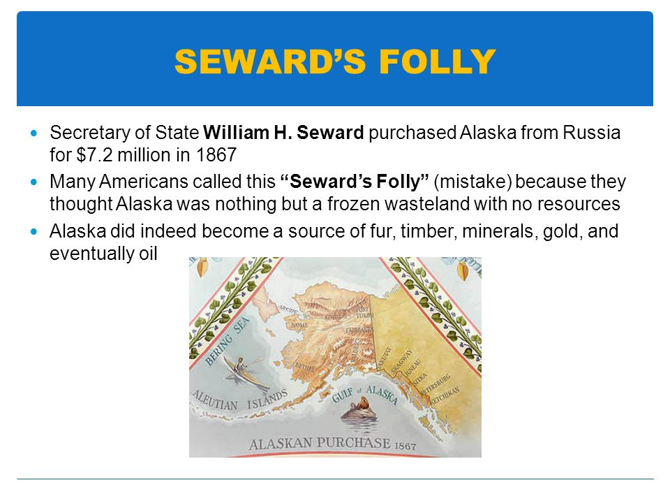 SEWARD'S FOLLY Secretary of State William H. Seward purchased Alaska from Russia for $7.2 million in 1867.