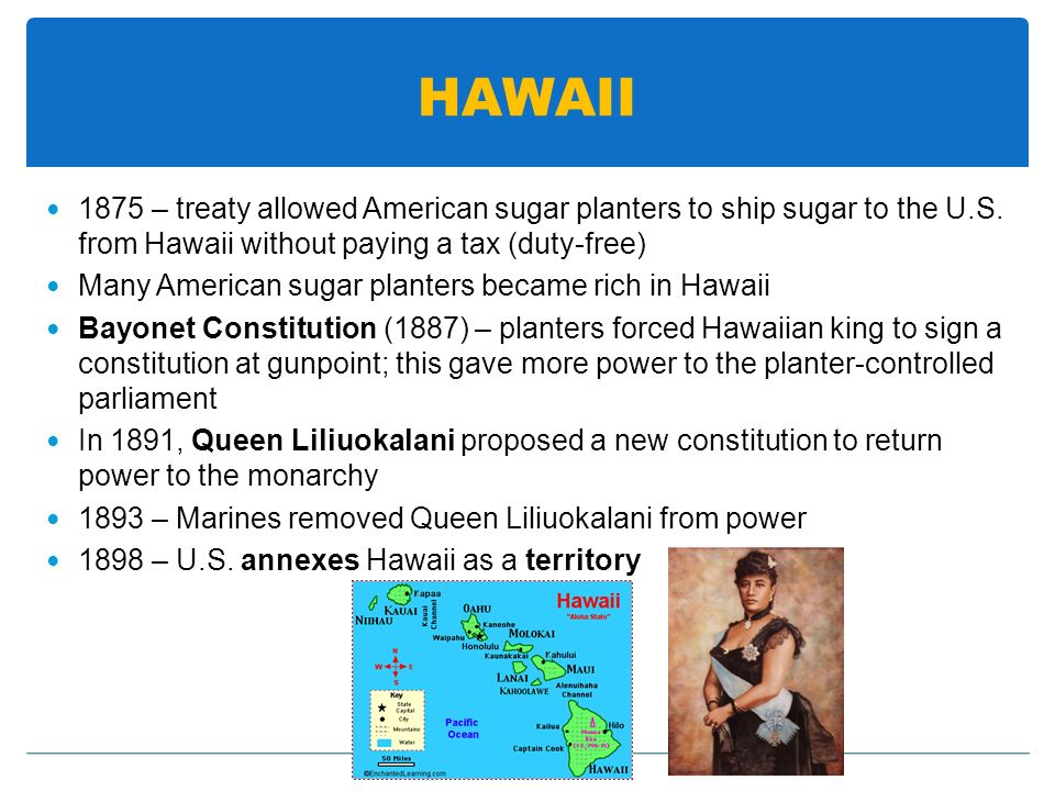 HAWAII 1875 – treaty allowed American sugar planters to ship sugar to the U.S. from Hawaii without paying a tax (duty-free)