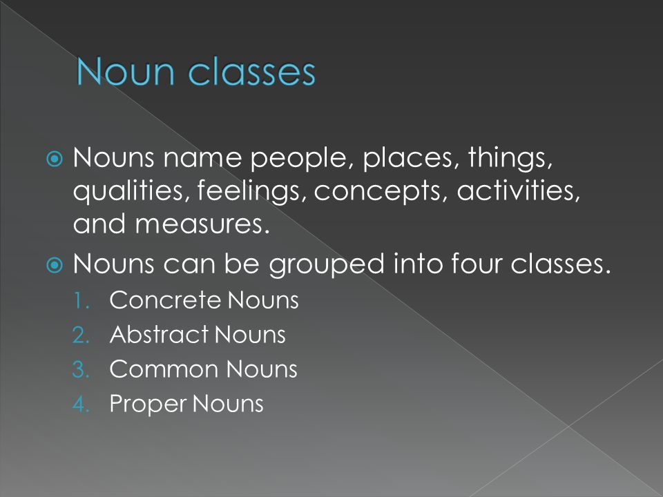 Noun classes Nouns name people, places, things, qualities, feelings, concepts, activities, and measures.