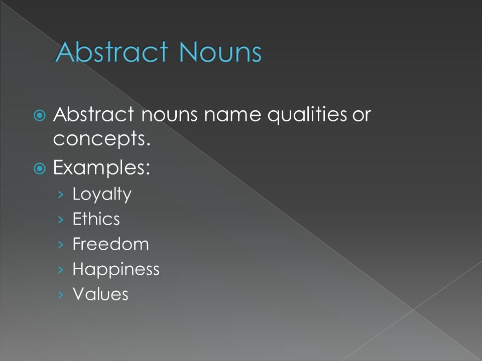 Abstract Nouns Abstract nouns name qualities or concepts. Examples: