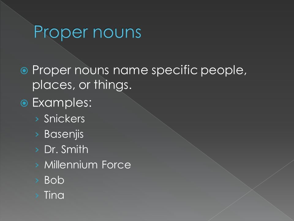 Proper nouns Proper nouns name specific people, places, or things.