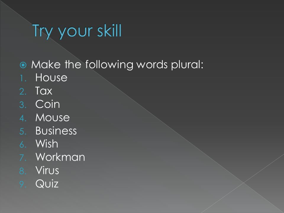 Try your skill Make the following words plural: House Tax Coin Mouse