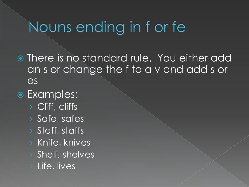 Nouns ending in f or fe There is no standard rule. You either add an s or change the f to a v and add s or es.