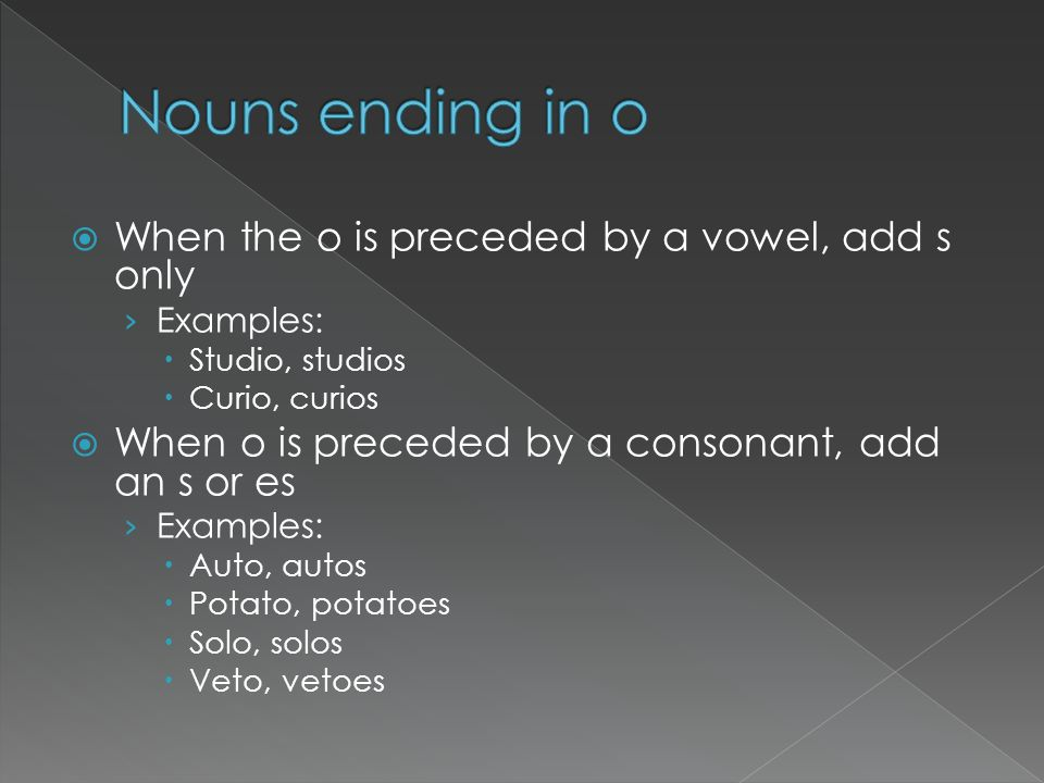 Nouns ending in o When the o is preceded by a vowel, add s only