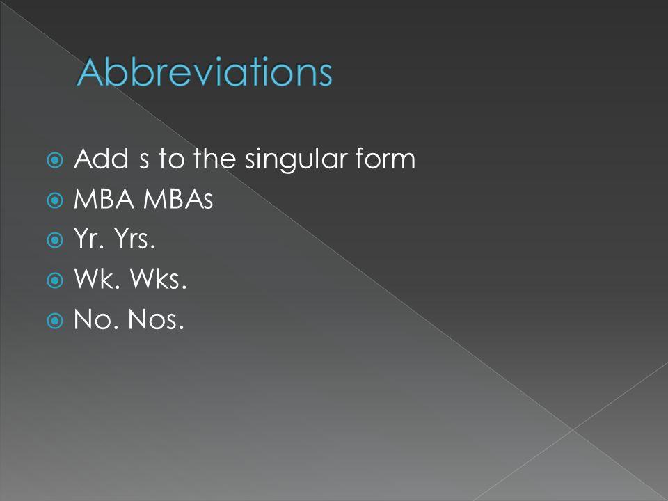 Abbreviations Add s to the singular form MBA MBAs Yr. Yrs. Wk. Wks.