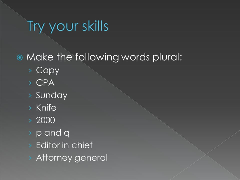 Try your skills Make the following words plural: Copy CPA Sunday Knife