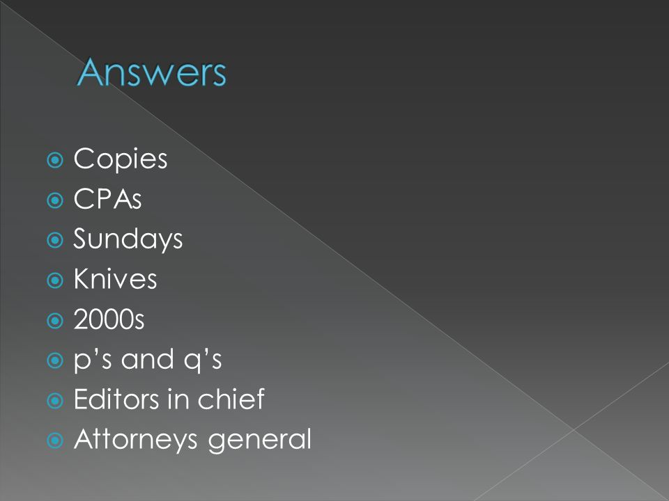 Answers Copies CPAs Sundays Knives 2000s p's and q's Editors in chief