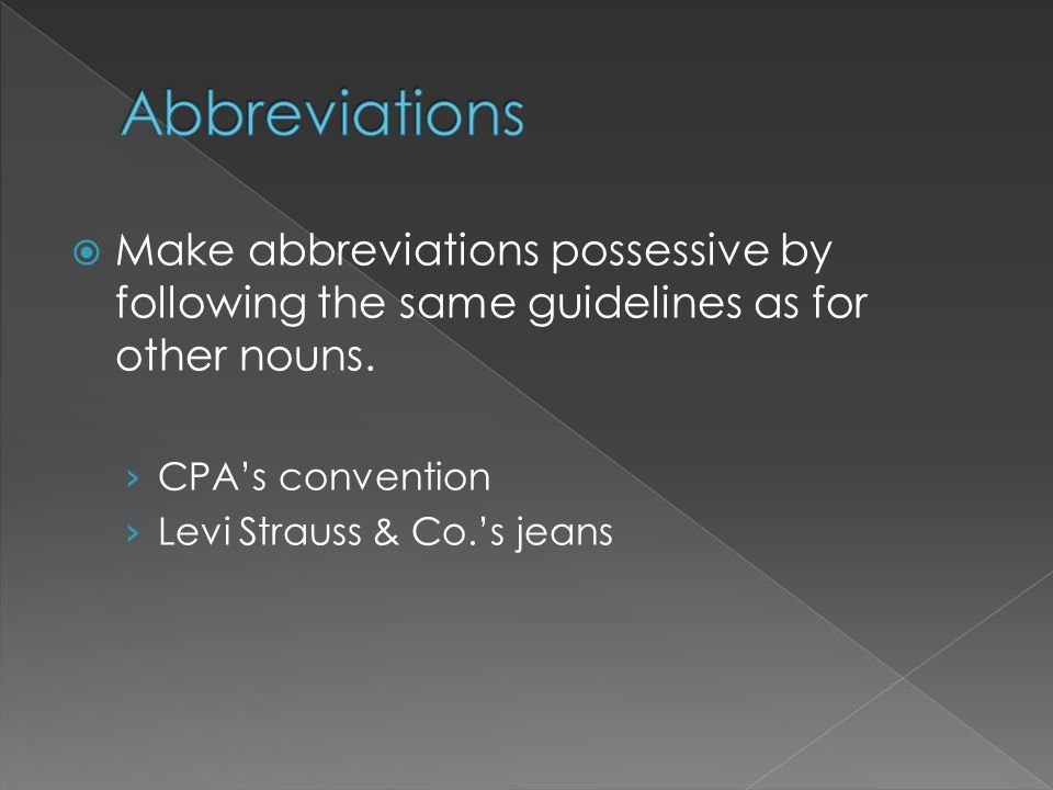 Abbreviations Make abbreviations possessive by following the same guidelines as for other nouns. CPA's convention.