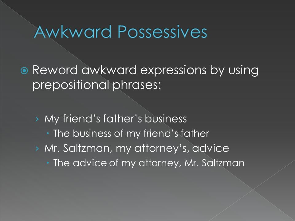 Awkward Possessives Reword awkward expressions by using prepositional phrases: My friend's father's business.