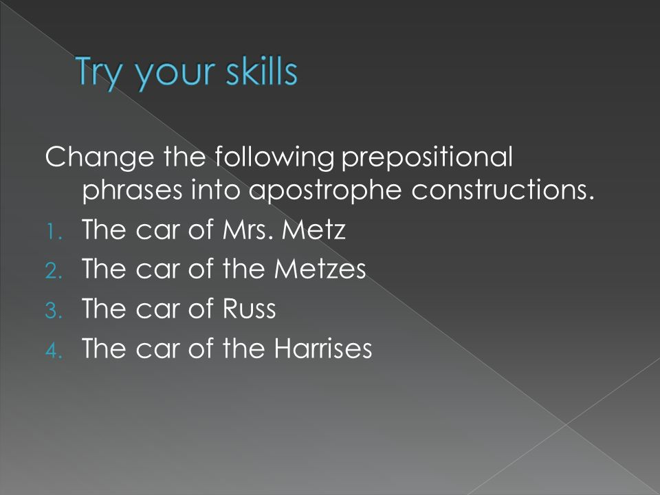 Try your skills Change the following prepositional phrases into apostrophe constructions. The car of Mrs. Metz.