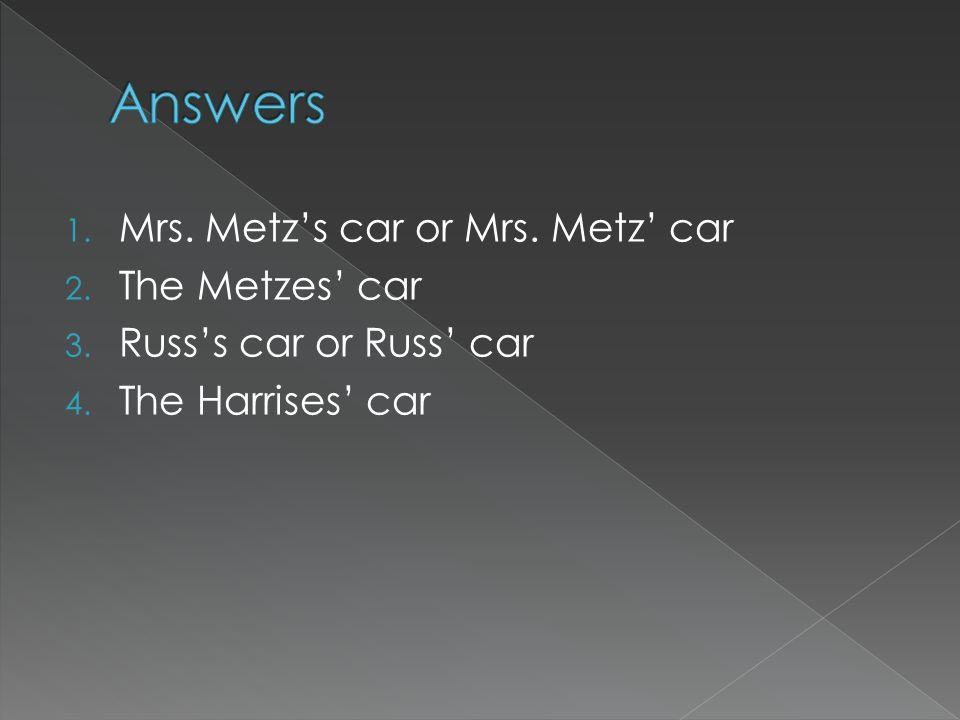 Answers Mrs. Metz's car or Mrs. Metz' car The Metzes' car