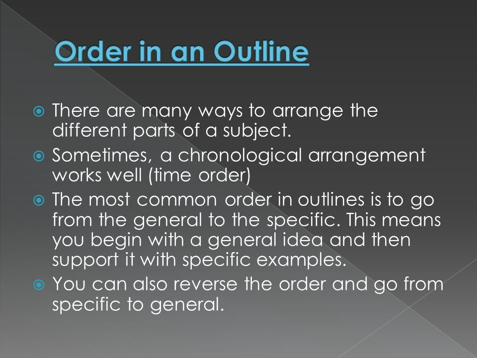 Order in an Outline There are many ways to arrange the different parts of a subject. Sometimes, a chronological arrangement works well (time order)