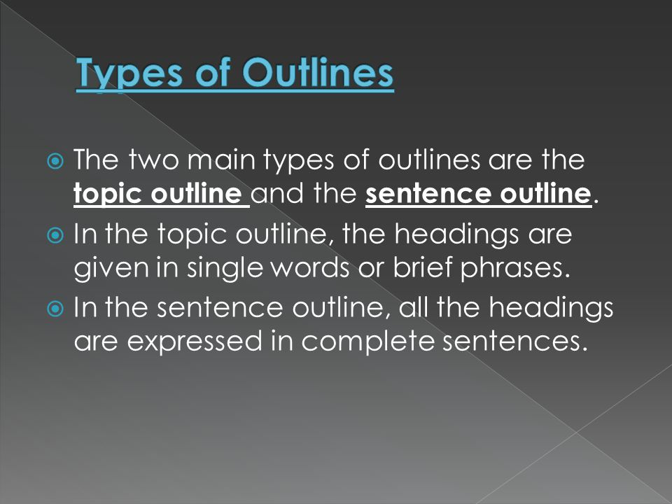 Types of Outlines The two main types of outlines are the topic outline and the sentence outline.