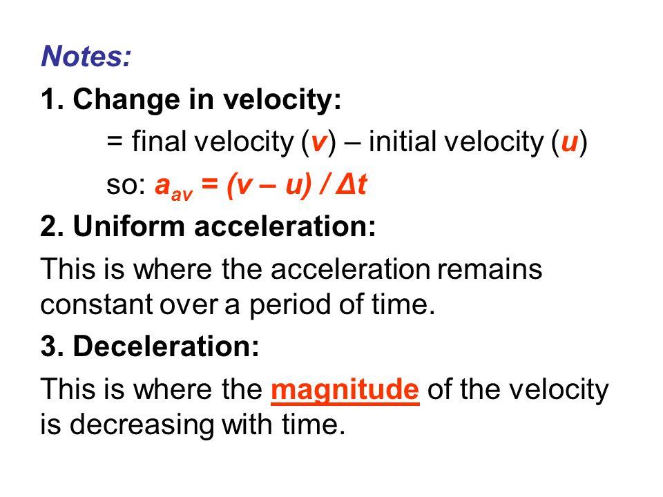 Notes:1. Change in velocity: = final velocity (v) – initial velocity (u) so: aav = (v – u) / Δt. 2. Uniform acceleration: