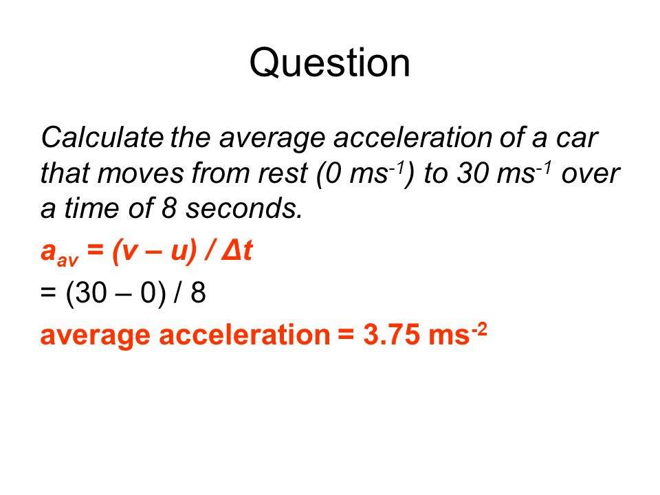 QuestionCalculate the average acceleration of a car that moves from rest (0 ms-1) to 30 ms-1 over a time of 8 seconds.