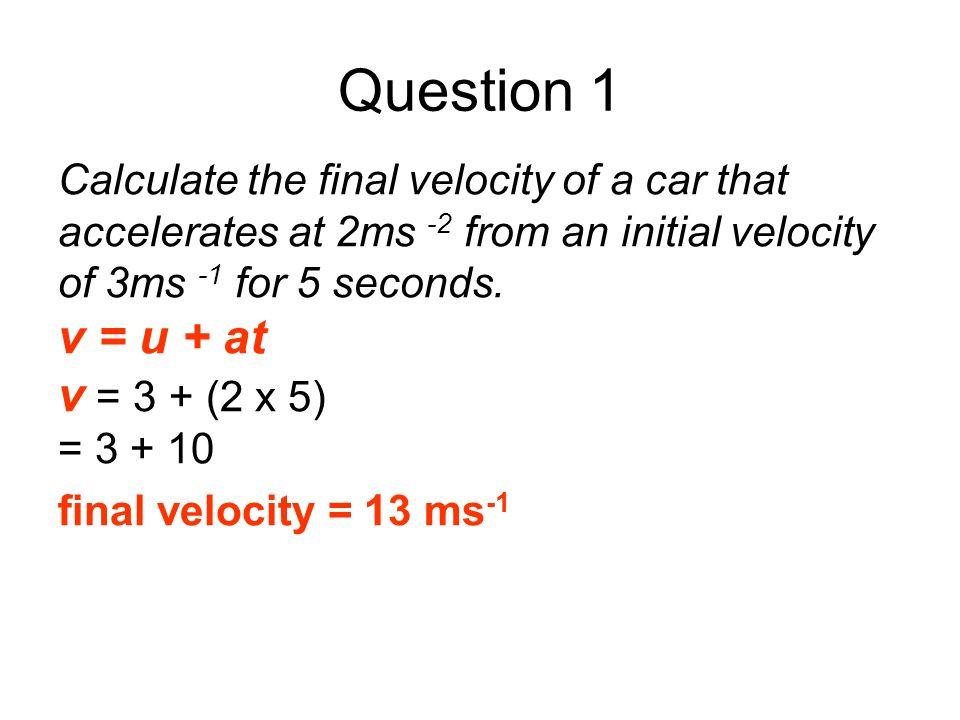 Question 1 v = u + at v = 3 + (2 x 5)