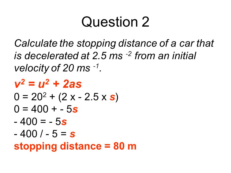 Question 2Calculate the stopping distance of a car that is decelerated at 2.5 ms -2 from an initial velocity of 20 ms -1.