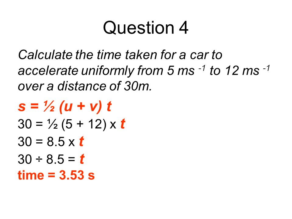 Question 4Calculate the time taken for a car to accelerate uniformly from 5 ms -1 to 12 ms -1 over a distance of 30m.