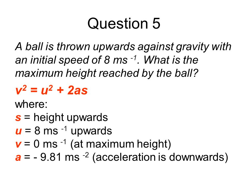 Question 5 A ball is thrown upwards against gravity with an initial speed of 8 ms -1. What is the maximum height reached by the ball