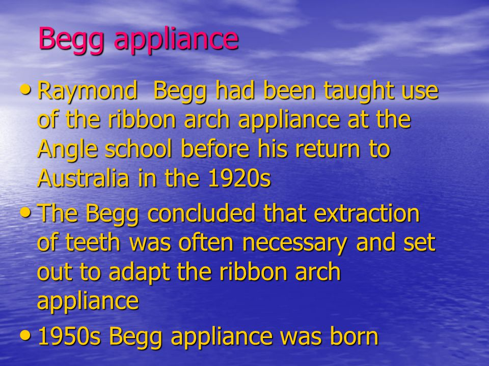 Begg appliance Raymond Begg had been taught use of the ribbon arch appliance at the Angle school before his return to Australia in the 1920s.