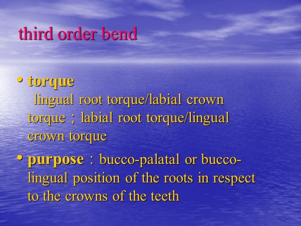 third order bend torque lingual root torque/labial crown torque;labial root torque/lingual crown torque.