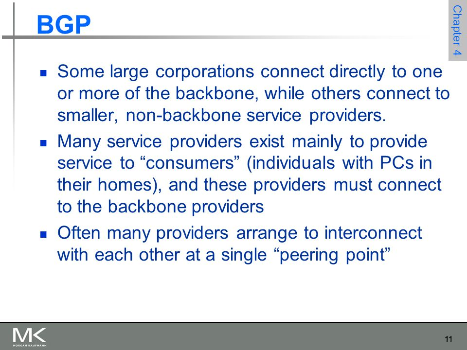 BGP Some large corporations connect directly to one or more of the backbone, while others connect to smaller, non-backbone service providers.