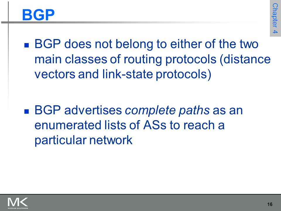 BGP BGP does not belong to either of the two main classes of routing protocols (distance vectors and link-state protocols)