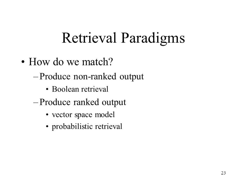Retrieval Paradigms How do we match Produce non-ranked output
