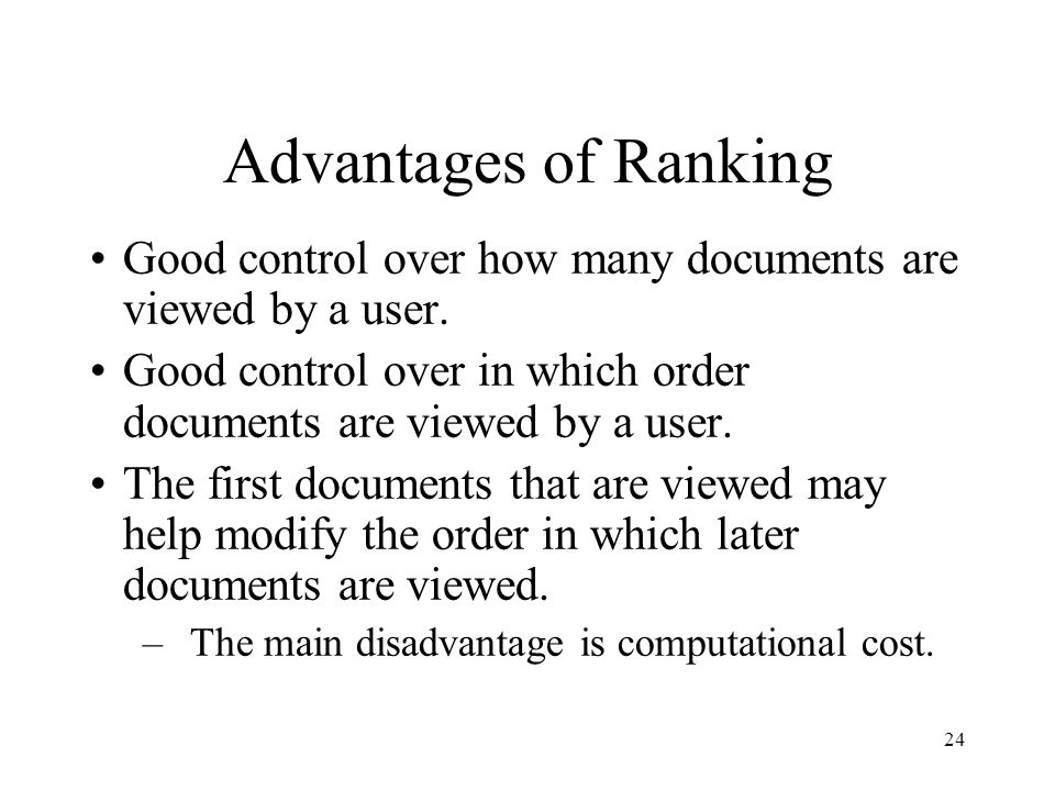 Advantages of Ranking Good control over how many documents are viewed by a user. Good control over in which order documents are viewed by a user.