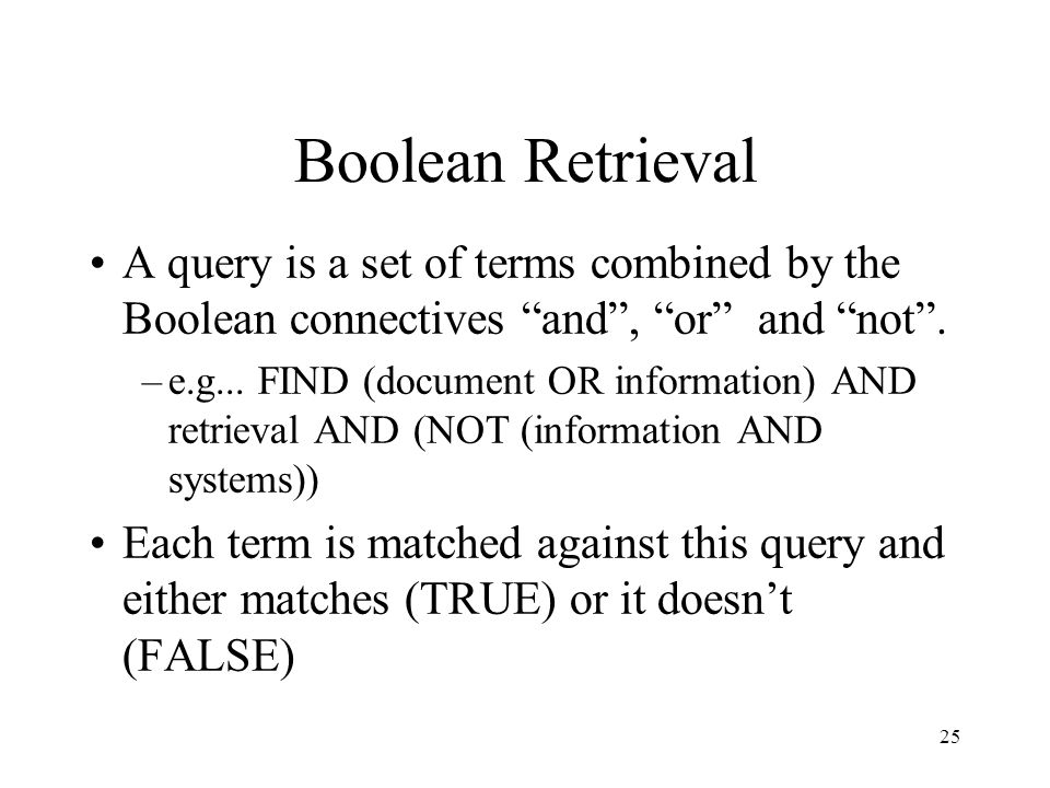 Boolean Retrieval A query is a set of terms combined by the Boolean connectives and , or and not .