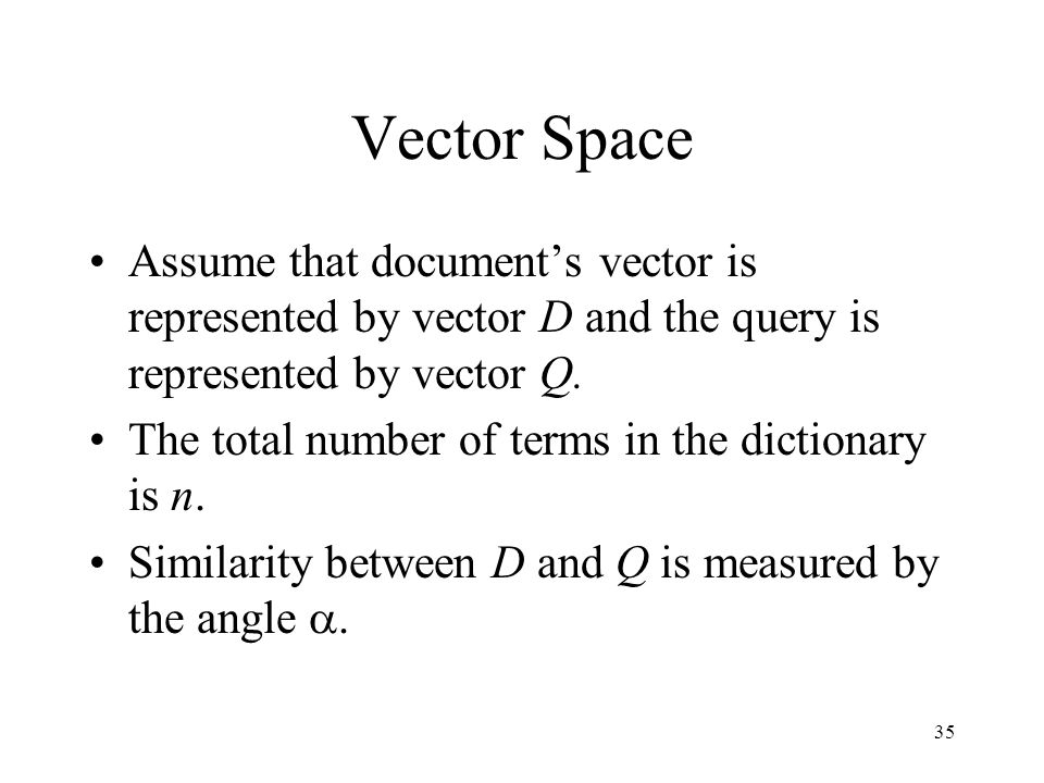Vector Space Assume that document's vector is represented by vector D and the query is represented by vector Q.