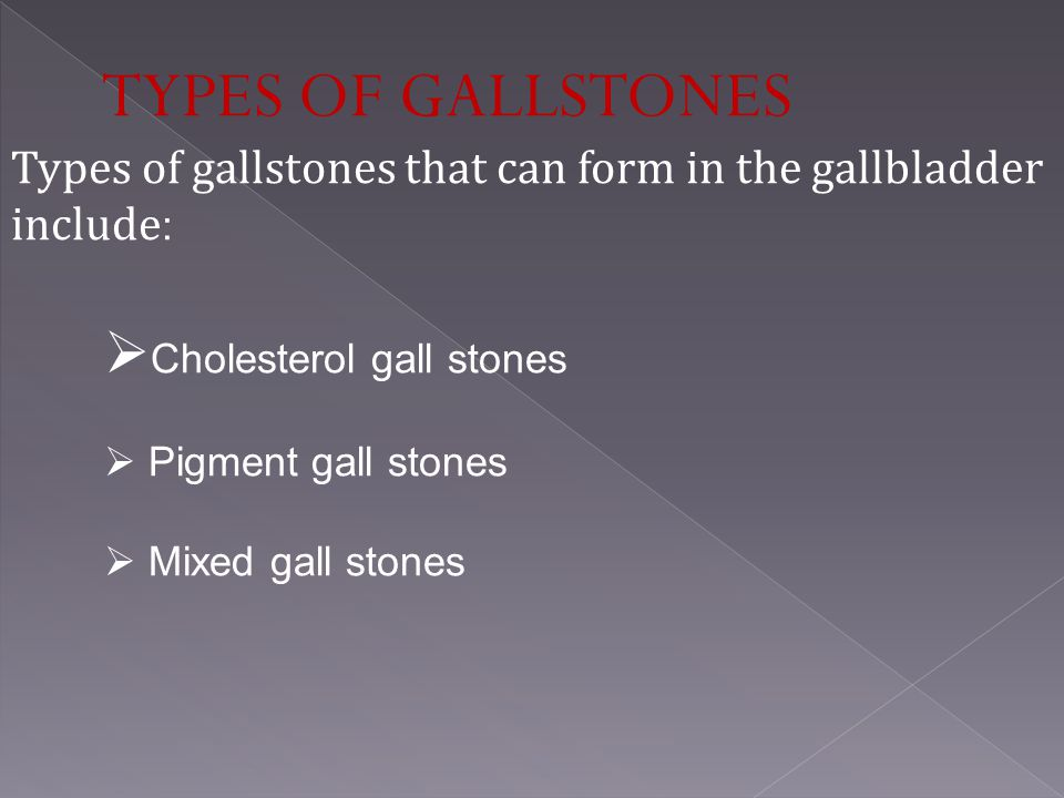 TYPES OF GALLSTONES Types of gallstones that can form in the gallbladder include: