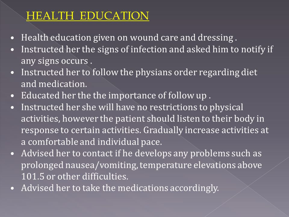 HEALTH EDUCATION Health education given on wound care and dressing .