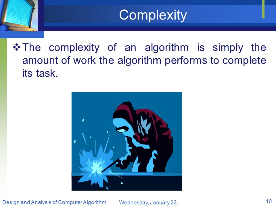 Complexity The complexity of an algorithm is simply the amount of work the algorithm performs to complete its task.
