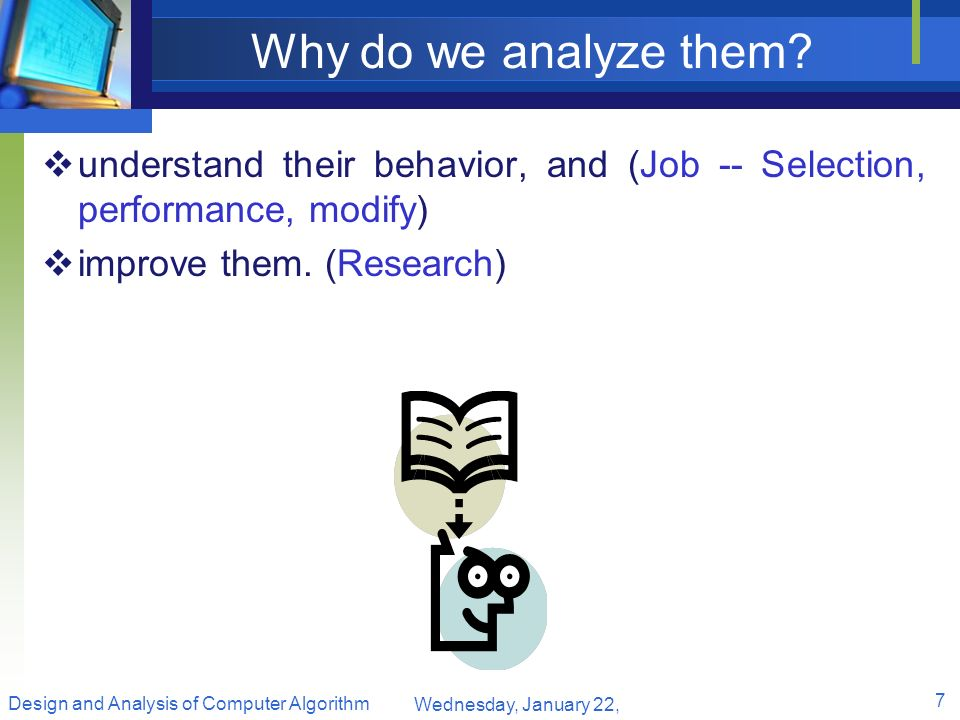 Why do we analyze them understand their behavior, and (Job -- Selection, performance, modify) improve them. (Research)