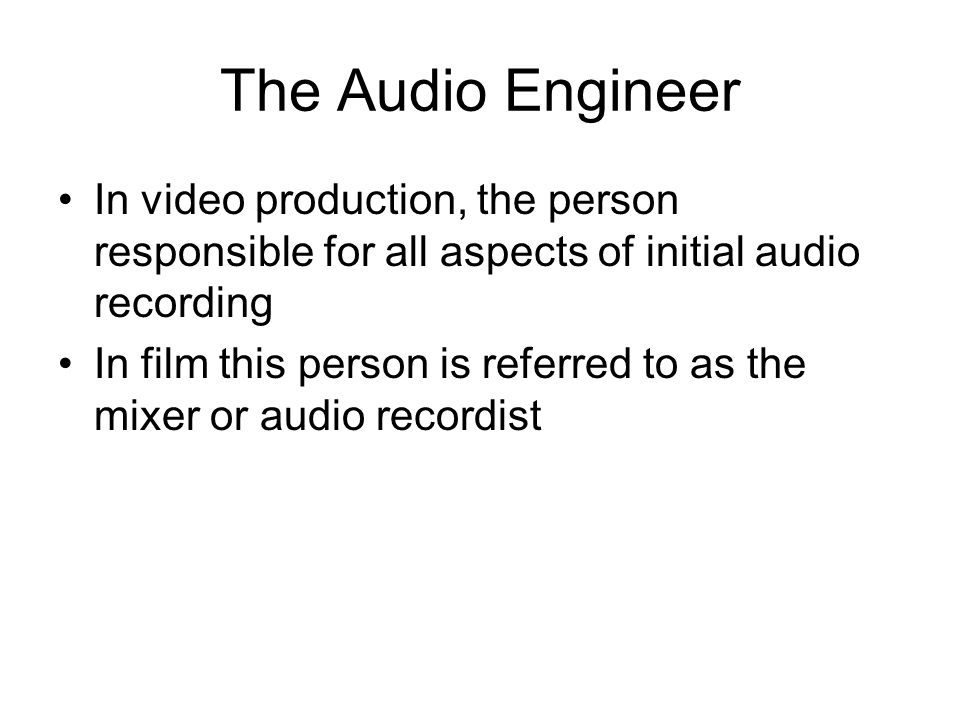 The Audio Engineer In video production, the person responsible for all aspects of initial audio recording.