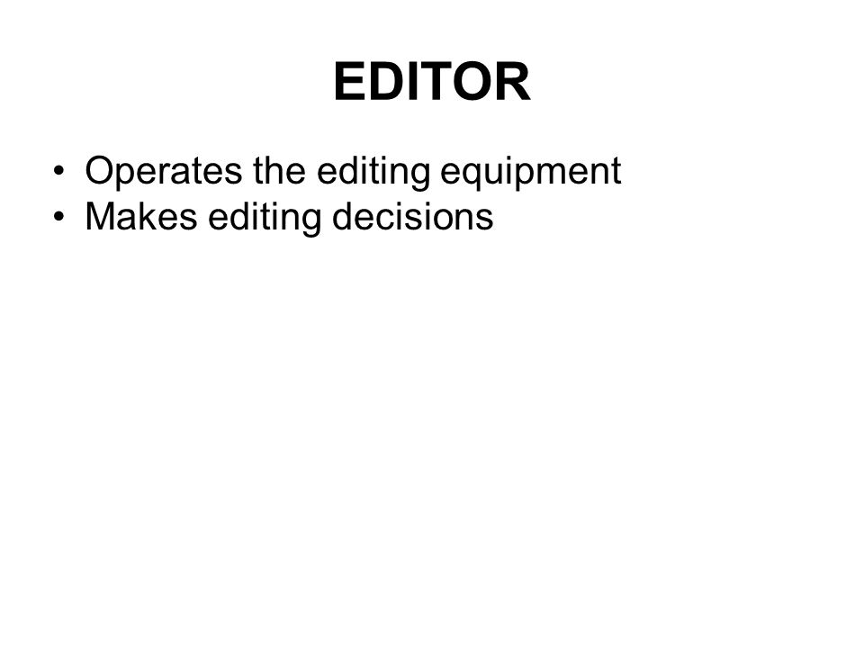 EDITOR Operates the editing equipment Makes editing decisions