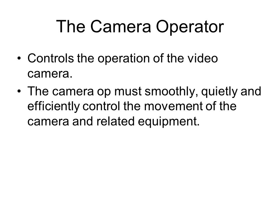 The Camera Operator Controls the operation of the video camera.