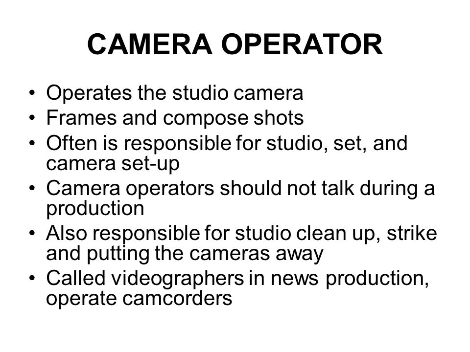 CAMERA OPERATOR Operates the studio camera Frames and compose shots