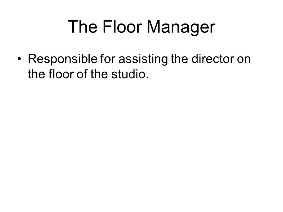 The Floor Manager Responsible for assisting the director on the floor of the studio.