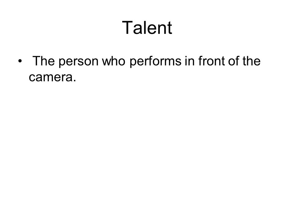 Talent The person who performs in front of the camera.