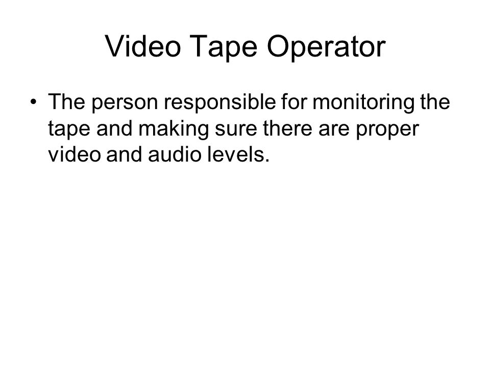 Video Tape Operator The person responsible for monitoring the tape and making sure there are proper video and audio levels.